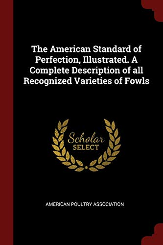 The American Standard of Perfection, Illustrated. A Complete Description of all Recognized Varieties of Fowls ()