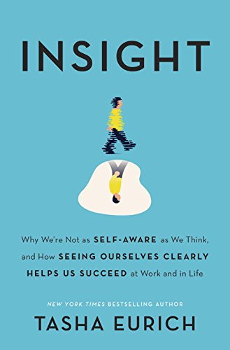 Book Cover: Insight: Why We're Not as Self-Aware as We Think, and How Seeing Ourselves Clearly Helps Us Succeed at Work and in Life
