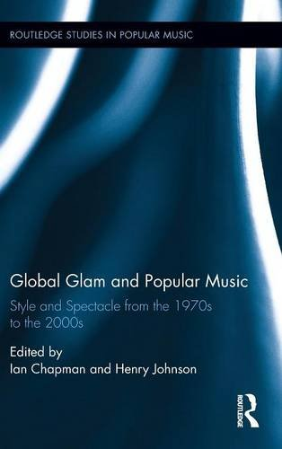 Global Glam and Popular Music: Style and Spectacle from the 1970s to the 2000s (Routledge Studies in Popular - Style Spectacles