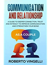 COMMUNICATION AND RELATIONSHIP: A Guide to Deeper Connection, Trust and Intimacy to Improve Communication and Strengthen Your Bond as a Couple
