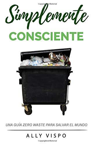 Simplemente Consciente: Una guía Zero Waste para salvar el mundo