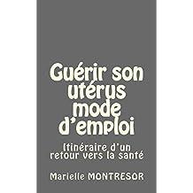 Guérir son utérus mode d'emploi: Itinéraire d'un retour vers la santé (French Edition)