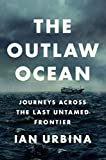 The Outlaw Ocean: Journeys Across the Last Untamed Frontier