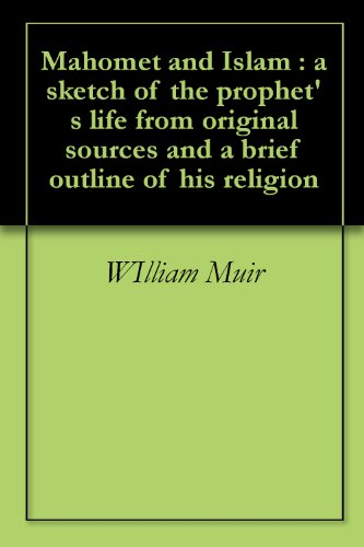 Mahomet and Islam : a sketch of the prophet's life from original sources and a brief outline of his religion