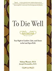 To Die Well: Your Right to Comfort, Calm, and Choice in the Last Days of Life