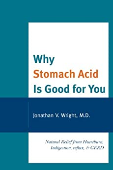 Why Stomach Acid Is Good for You: Natural Relief from Heartburn, Indigestion, Reflux and GERD by [Wright, Lenard]