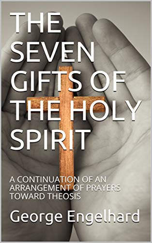 THE SEVEN GIFTS OF THE HOLY SPIRIT: A CONTINUATION OF AN ARRANGEMENT OF PRAYERS TOWARD THEOSIS (7 Gifts Of The Holy Spirit Understanding)