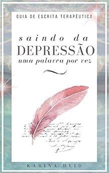 Saindo da Depressão uma palavra por vez: Guia de Escrita Terapêutica por [Heid, Karina]