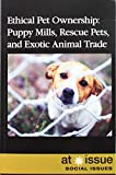 Ethical Pet Ownership: Puppy Mills, Rescue Pets, and Exotic Animal Trade (At Issue)