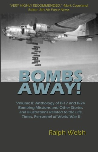 BOMBS AWAY! Volume II: Anthology of B-17 and B-24 Bombing Missions and Other Stories and Illustrations Related to the Life, Times, Personnel of World War II (Volume 2) pdf