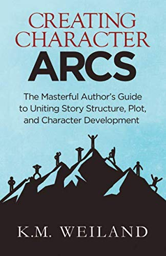 Creating Character Arcs: The Masterful Author's Guide to Uniting Story Structure (Helping Writers Become Authors) (Volume 7)