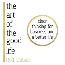 The Art of the Good Life: Clear Thinking for Business and a Better Life Audiobook by Rolf Dobelli Narrated by Keith Wickham