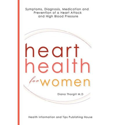 [ Heart Health for Women: Symptoms, Diagnosis, Medication and Prevention of a Heart Attack and High Blood Pressure BY Thorgill, Diana ( Author ) ] { Paperback } 2013 (High Blood Pressure And Heart Attack Symptoms)