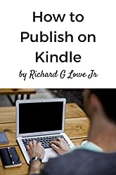 How to Publish on Kindle: Everything You Need to Know to get your Book Published on Amazon Kindle (Publish Your Book 1)
