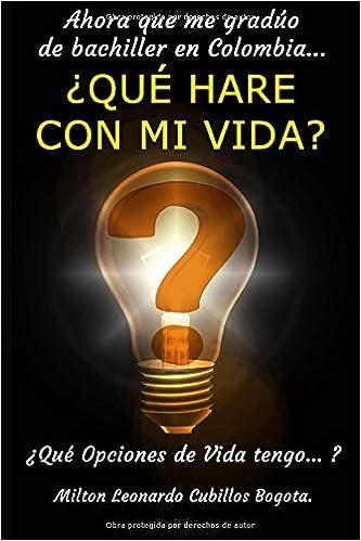 Ahora que me gradúo de bachiller en Colombia… ¿QUÉ HARE CON MI VIDA?: Qué Opciones de Vida tengo… (Spanish Edition) (Spanish)