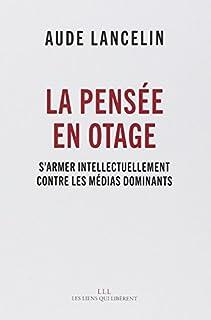 La pensée en otage : s'armer intellectuellement contre les médias dominants, Lancelin, Aude