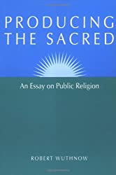 Producing the Sacred: AN ESSAY ON PUBLIC RELIGION (Public Express Religion America)