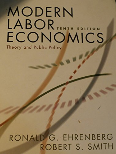 Modern Labor Economics Theory and Public Policy [10th Edition] by Ehrenberg, Ronald G., Smith, Robert S. [Pearson / Addi