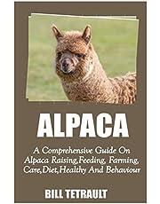 ALPACA: A Comprehensive Guide On Alpaca Raising, Feeding, Farming, Care, Diet, Health And Behaviour