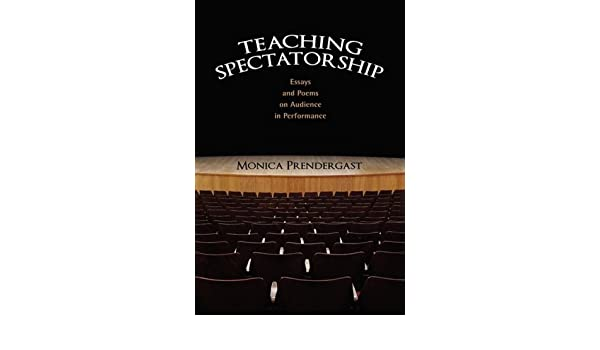 Teaching Spectatorship: Essays and Poems on Audience in Performance, Student Edition