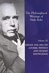 The Philosophical Writings of Niels Bohr, Vol. 3: Essays 1958-1962 on Atomic Physics and Human Knowledge