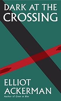 Dark at the Crossing: A novel (Ackerman, Elliot) by [Ackerman, Elliot]