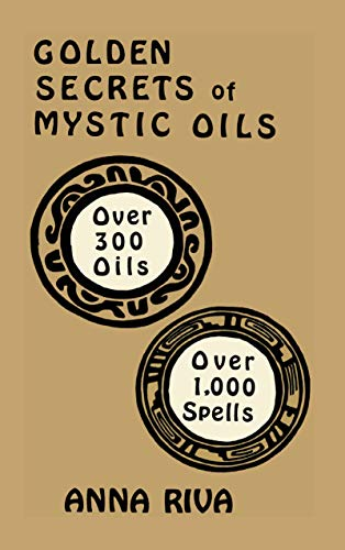 Golden Secrets of Mystic Oils: Over 300 Oils and 1000 Spells by Anna Riva - Music Tech Dictionary