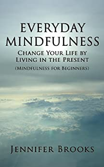 Everyday Mindfulness - Change Your Life by Living in the Present (Mindfulness for Beginners) by [Brooks, Jennifer]