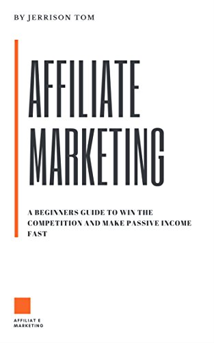 AFFILIATE MARKETING: PROVEN BEGINNERS GUIDE TO WIN THE COMPETITION AND EARN FAST PASSIVE INCOME ONLINE: LEARN THE INS AND OUTS TO WIN THE AFFILIATE COMPETITION (English Edition)