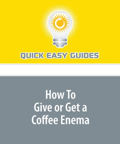 How To Give or Get a Coffee Enema: Coffee Enemas - Recipes, Tips and Techniques (Enema Recipe compare prices)