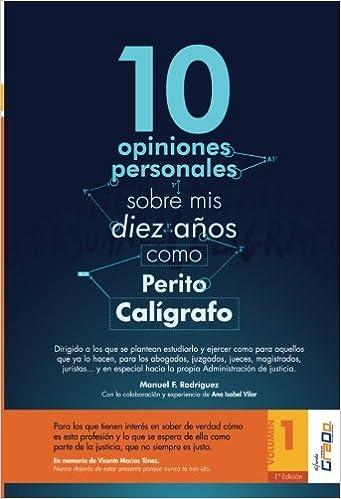 10 opiniones personales sobre mis diez años como Perito Calígrafo: Para los que tienen interés en saber de verdad cómo es esta profesión, para los que .