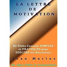 LA LETTRE DE MOTIVATION: 82 Petits Conseils SIMPLES et PRATIQUES pour SEDUIRE les Recruteurs (French Edition)
