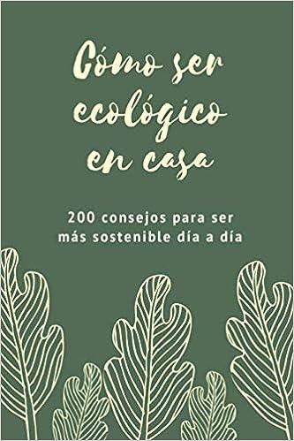 Cómo ser ecológico en casa: 200 consejos para ser más ...