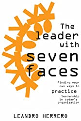 The Leader with Seven Faces: Finding Your Own Ways to Practice Leadership in Today's Organization: Finding Your Own Ways of Practicing Leadership in Today's Organization