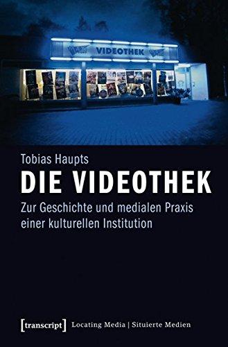Die Videothek: Zur Geschichte und medialen Praxis einer kulturellen Institution (Locating Media/Situierte Medien)