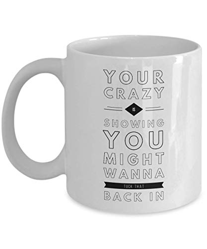 Funny Quote Crazy Coffee Mug Christmas Gifts - Your Crazy Is Showing You Might Want To Tuck That Back In Mug - Best Gifts Cup 11 Oz - Funny Coffee -