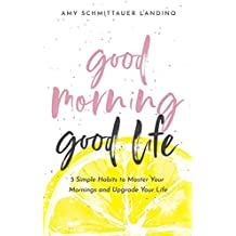 Good Morning, Good Life: 5 Simple Habits to Master Your Mornings and Upgrade Your Life
