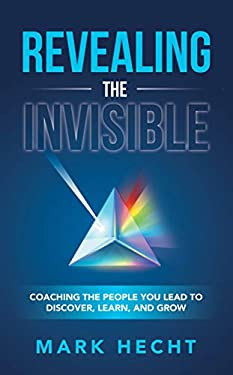 Revealing the Invisible: Coaching the People You Lead to Discover, Learn, and Grow