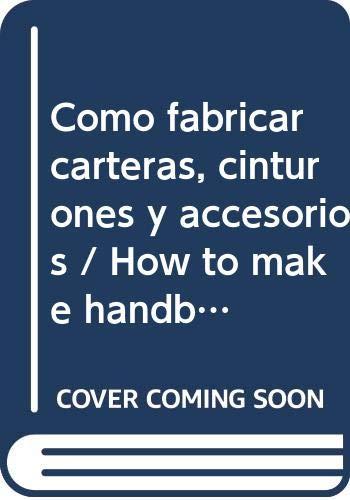 Como fabricar carteras, cinturones y accesorios / How to make handbags, belts and accessories (Spanish Edition) (Accesorios Carteras)