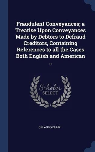 Read Online Fraudulent Conveyances; a Treatise Upon Conveyances Made by Debtors to Defraud Creditors, Containing References to all the Cases Both English and American pdf epub