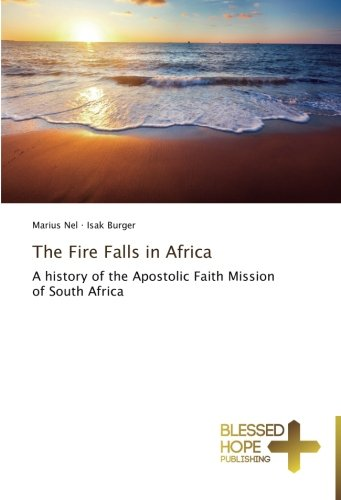 The Fire Falls in Africa: A history of the Apostolic Faith Mission of South Africa (The Apostolic Faith Mission Of South Africa)