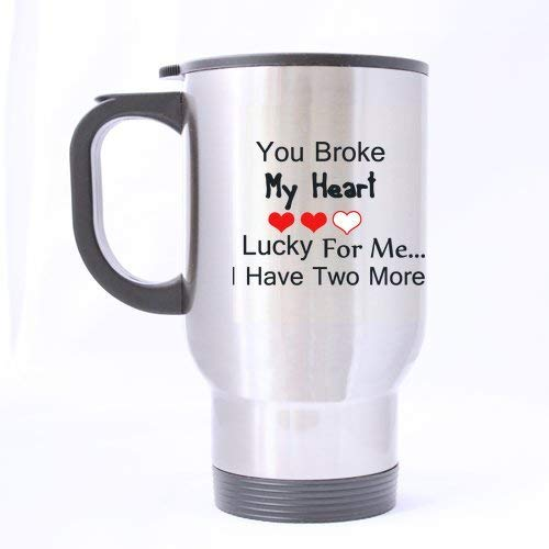 Funny Guy Mugs Gifts Funny Quotes You Broke My Heart Lucky for me.I Have Two More Tea/Coffee/Wine Cup 100% Stainless Steel 14-Ounce Travel Mug