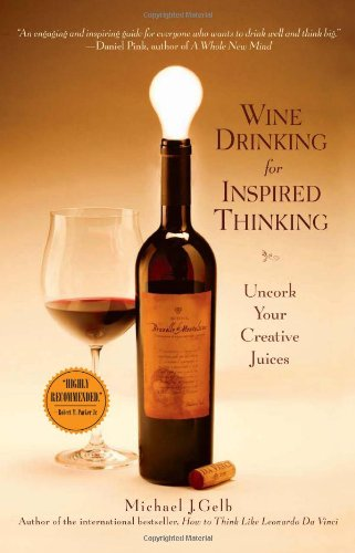 Wine Drinking for Inspired Thinking: Uncork Your Creative Juices by Michael J. Gelb