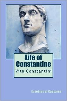 Life of Constantine: Vita Constantini: Eusebius of ...