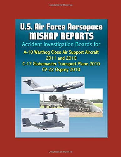 U.S. Air Force Aerospace Mishap Reports: Accident Investigation Boards for A-10 Warthog Close Air Support Aircraft 2011 and 2010, C-17 Globemaster Transport Plane 2010, CV-22 Osprey ()