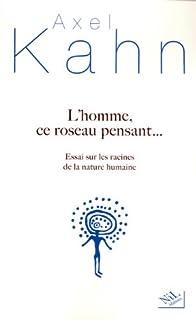 L'homme, ce roseau pensant... : essai sur les racines de la nature humaine, Kahn, Axel