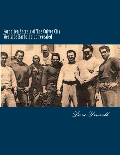 Forgotten Secrets of The Culver City Westside Barbell club revealed: Featuring the entire original Westside Barbell Crew, the Wild Bunch of West Virginia and the men who trained with them