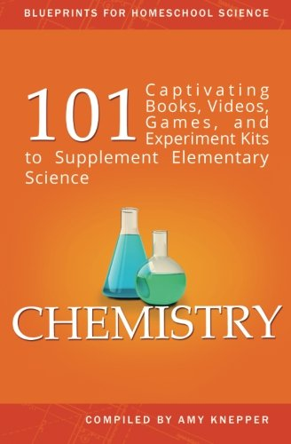 Chemistry: 101 Captivating Books, Videos, Games, and Experiment Kits to Supplement Elementary Science (Blueprints for Homeschool Science) (Volume 3)