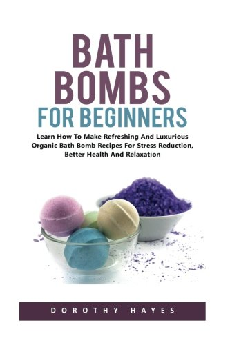 Bath Bombs For Beginners: How to Make Refreshing and Luxurious Organic Bath Bomb Recipes for Stress Reduction, Better Health And Relaxation