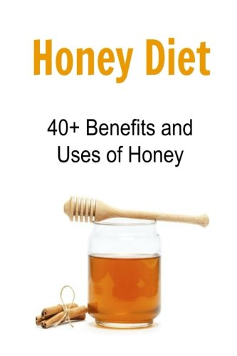 Honey Diet: 40+ Benefits and Uses of Honey: Honey, Honey Facts, Honey Benefits, Uses of Honey, Book about Honey